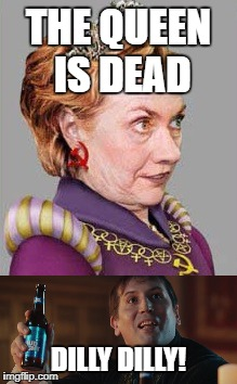 Still Not President! #FISAmemo2018 |  THE QUEEN IS DEAD; DILLY DILLY! | image tagged in memes | made w/ Imgflip meme maker
