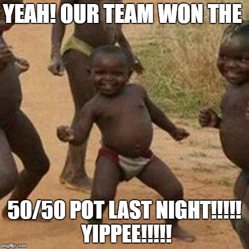 Third World Success Kid Meme | YEAH! OUR TEAM WON THE 50/50 POT LAST NIGHT!!!!! YIPPEE!!!!! | image tagged in memes,third world success kid | made w/ Imgflip meme maker