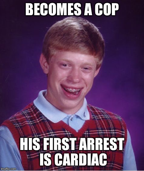 Bad Luck Brian Meme | BECOMES A COP HIS FIRST ARREST IS CARDIAC | image tagged in memes,bad luck brian | made w/ Imgflip meme maker