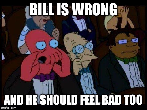 BILL IS WRONG AND HE SHOULD FEEL BAD TOO | made w/ Imgflip meme maker