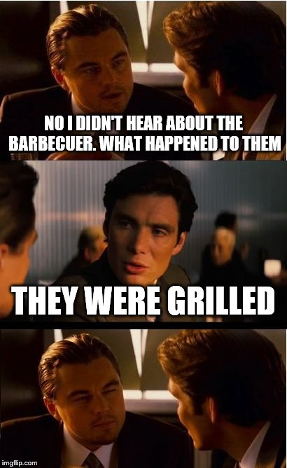 Exceptionally Bad Pun Week. A MemefordandSons Event. Jan 26 to Feb 2. | NO I DIDN'T HEAR ABOUT THE BARBECUER. WHAT HAPPENED TO THEM THEY WERE GRILLED | image tagged in memes,inception | made w/ Imgflip meme maker