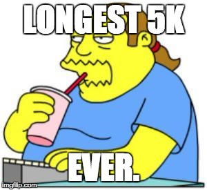 comic book guy worst ever | LONGEST 5K EVER. | image tagged in comic book guy worst ever | made w/ Imgflip meme maker