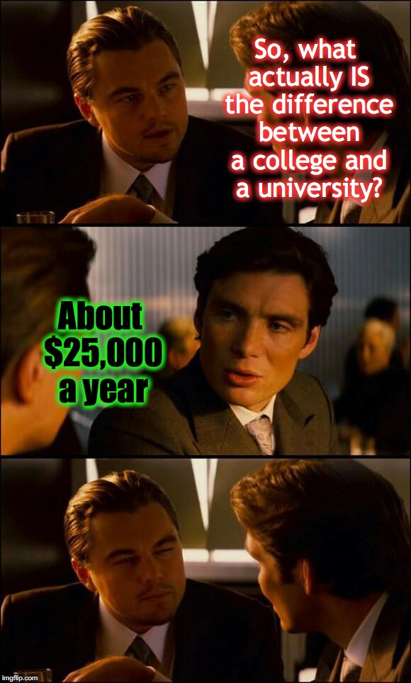 Di Caprio Inception | So, what actually IS the difference between a college and a university? About $25,000 a year | image tagged in di caprio inception | made w/ Imgflip meme maker