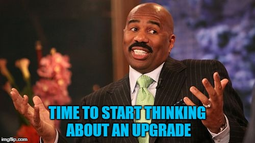 TIME TO START THINKING ABOUT AN UPGRADE | made w/ Imgflip meme maker