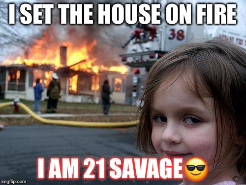 Disaster Girl Meme | I SET THE HOUSE ON FIRE I AM 21 SAVAGE | image tagged in memes,disaster girl | made w/ Imgflip meme maker