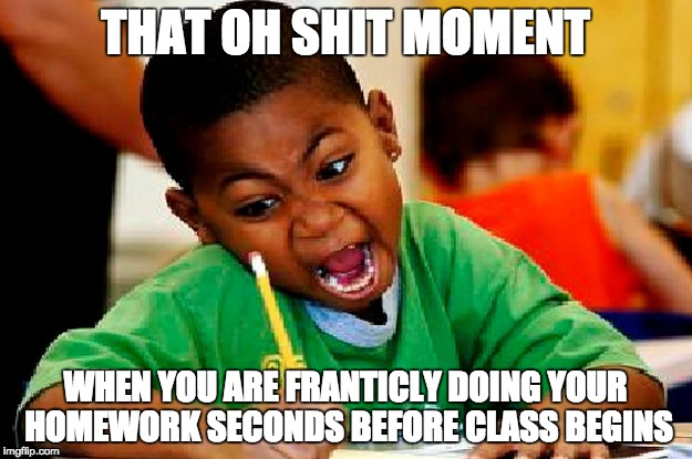 Everyday before Spanish | THAT OH SHIT MOMENT WHEN YOU ARE FRANTICLY DOING YOUR HOMEWORK SECONDS BEFORE CLASS BEGINS | image tagged in homework,oh shit,spanish,memes,procrastination | made w/ Imgflip meme maker