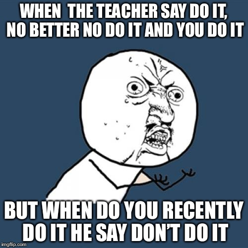 Y U No Meme | WHEN  THE TEACHER SAY DO IT, NO BETTER NO DO IT AND YOU DO IT BUT WHEN DO YOU RECENTLY DO IT HE SAY DON'T DO IT | image tagged in memes,y u no | made w/ Imgflip meme maker