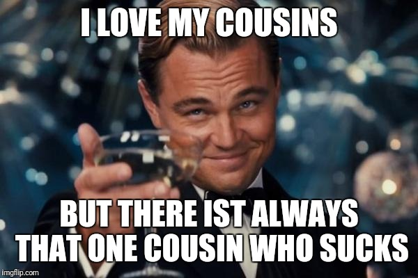Leonardo Dicaprio Cheers Meme | I LOVE MY COUSINS BUT THERE IST ALWAYS THAT ONE COUSIN WHO SUCKS | image tagged in memes,leonardo dicaprio cheers | made w/ Imgflip meme maker