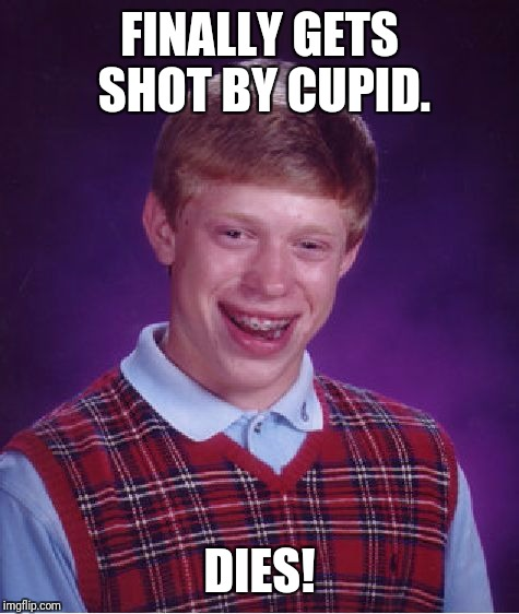 Bad Luck Brian Meme | FINALLY GETS SHOT BY CUPID. DIES! | image tagged in memes,bad luck brian | made w/ Imgflip meme maker