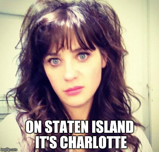 Zooey Deschanel | ON STATEN ISLAND IT'S CHARLOTTE | image tagged in zooey deschanel | made w/ Imgflip meme maker