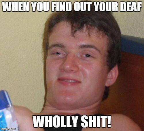 10 Guy Meme | WHEN YOU FIND OUT YOUR DEAF WHOLLY SHIT! | image tagged in memes,10 guy | made w/ Imgflip meme maker