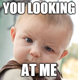 Skeptical Baby Meme | YOU LOOKING AT ME | image tagged in memes,skeptical baby | made w/ Imgflip meme maker