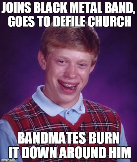 Bad Luck Brian Meme | JOINS BLACK METAL BAND, GOES TO DEFILE CHURCH BANDMATES BURN IT DOWN AROUND HIM | image tagged in memes,bad luck brian | made w/ Imgflip meme maker