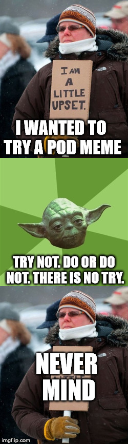 Annoying or not?? | TRY NOT. DO OR DO NOT. THERE IS NO TRY. I WANTED TO TRY A POD MEME NEVER MIND | image tagged in tide pods | made w/ Imgflip meme maker