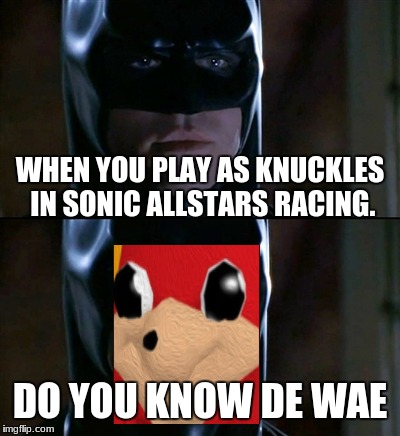 Batman Smiles Meme | WHEN YOU PLAY AS KNUCKLES IN SONIC ALLSTARS RACING. DO YOU KNOW DE WAE | image tagged in memes,batman smiles | made w/ Imgflip meme maker