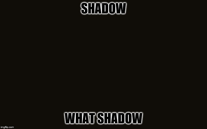 SHADOW WHAT SHADOW | made w/ Imgflip meme maker