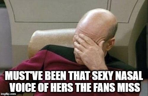 Captain Picard Facepalm Meme | MUST'VE BEEN THAT SEXY NASAL VOICE OF HERS THE FANS MISS | image tagged in memes,captain picard facepalm | made w/ Imgflip meme maker
