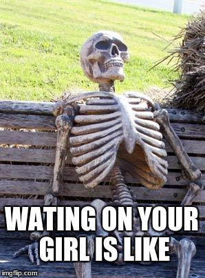 Waiting Skeleton Meme | WATING ON YOUR GIRL IS LIKE | image tagged in memes,waiting skeleton | made w/ Imgflip meme maker