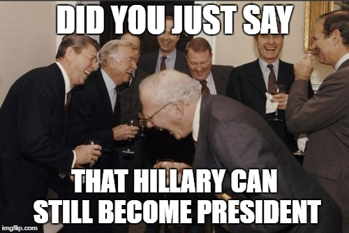 Laughing Men In Suits | DID YOU JUST SAY THAT HILLARY CAN STILL BECOME PRESIDENT | image tagged in memes,laughing men in suits | made w/ Imgflip meme maker