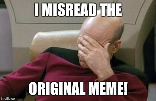 Captain Picard Facepalm Meme | I MISREAD THE ORIGINAL MEME! | image tagged in memes,captain picard facepalm | made w/ Imgflip meme maker