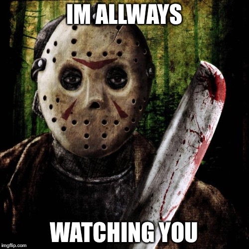 Jason Voorhees | IM ALLWAYS WATCHING YOU | image tagged in jason voorhees | made w/ Imgflip meme maker