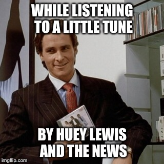 WHILE LISTENING TO A LITTLE TUNE BY HUEY LEWIS AND THE NEWS | made w/ Imgflip meme maker