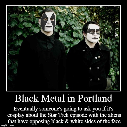 because we're such big bloody geeks here | Black Metal in Portland | Eventually someone's going to ask you if it's cosplay about the Star Trek episode with the aliens that have opposi | image tagged in funny,demotivationals,black metal,portland,star trek,cosplay | made w/ Imgflip demotivational maker