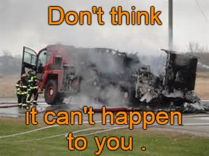 Firefighters aren't the only professional who get careless... | Don't think it can't happen to you . | image tagged in fire truck burned,it can happen to you,careless,firefighter,first world problems,douglie | made w/ Imgflip meme maker