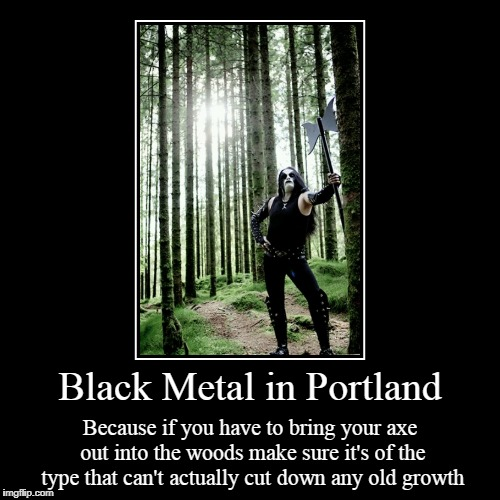 just because your heart is cold towards humanity doesn't mean you can't hug a tree or two | Black Metal in Portland | Because if you have to bring your axe out into the woods make sure it's of the type that can't actually cut down a | image tagged in funny,demotivationals,black metal,portland,woods,axe | made w/ Imgflip demotivational maker