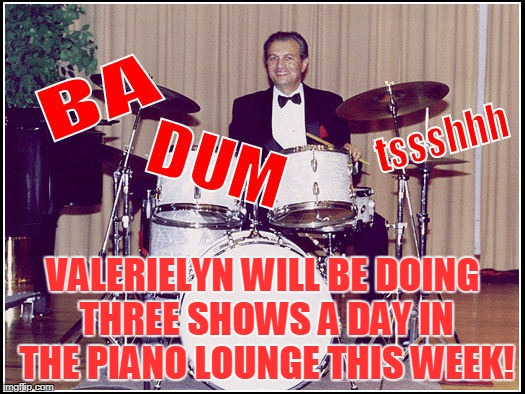 VALERIELYN WILL BE DOING THREE SHOWS A DAY IN THE PIANO LOUNGE THIS WEEK! | made w/ Imgflip meme maker