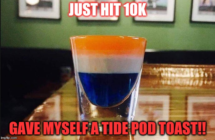 Thanks guys! | JUST HIT 10K GAVE MYSELF A TIDE POD TOAST!! | image tagged in 10k,memes,thank you | made w/ Imgflip meme maker