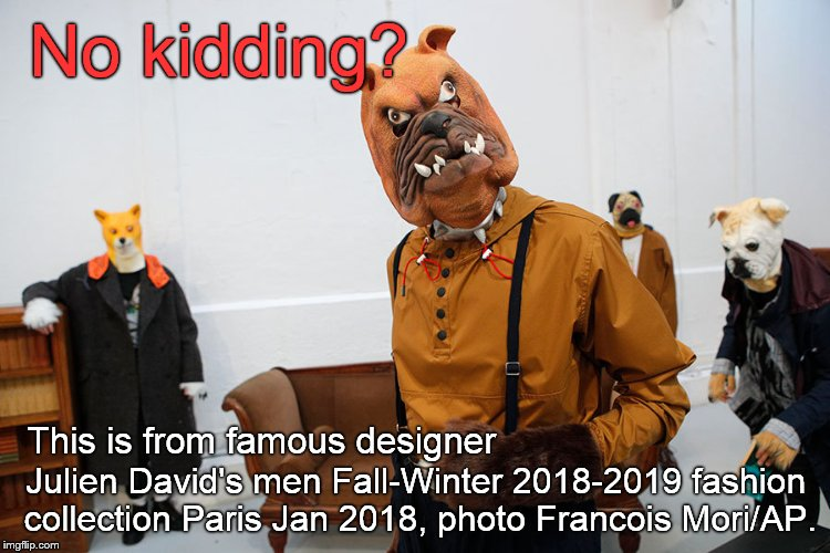 No kidding: Julien David's men Fall-Winter 2018-2019 fashion collection Paris Jan2018. Seriously. Photo credit Francois Mori/AP. | No kidding? Julien David's men Fall-Winter 2018-2019 fashion collection Paris Jan 2018, photo Francois Mori/AP. This is from famous designer | image tagged in fashion week,seriously,some men will wear this,you don't want to know them,but you can laugh at them,douglie | made w/ Imgflip meme maker