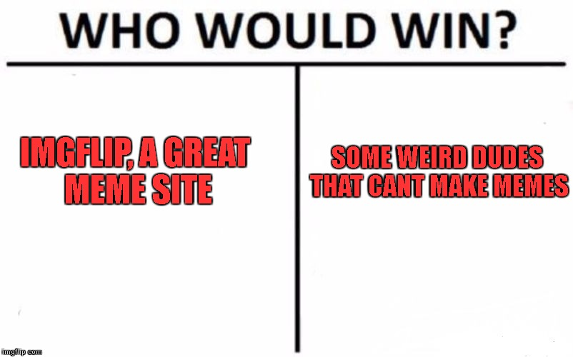Literally the whole Imgflip community | IMGFLIP, A GREAT MEME SITE SOME WEIRD DUDES THAT CANT MAKE MEMES | image tagged in memes,who would win,imgflip users | made w/ Imgflip meme maker