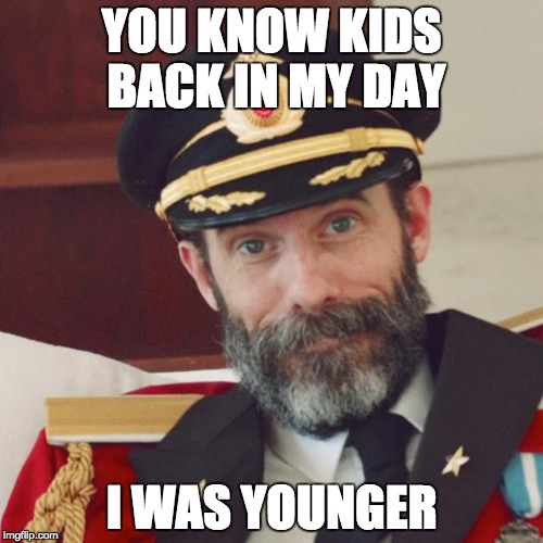 back in my day... | YOU KNOW KIDS BACK IN MY DAY I WAS YOUNGER | image tagged in captain obvious,obvious,funny memes | made w/ Imgflip meme maker