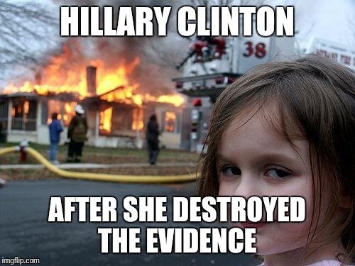Disaster Girl Meme | HILLARY CLINTON AFTER SHE DESTROYED THE EVIDENCE | image tagged in memes,disaster girl | made w/ Imgflip meme maker