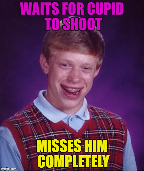 Bad Luck Brian Meme | WAITS FOR CUPID TO SHOOT MISSES HIM COMPLETELY | image tagged in memes,bad luck brian | made w/ Imgflip meme maker