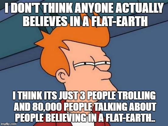 Futurama Fry Meme | I DON'T THINK ANYONE ACTUALLY BELIEVES IN A FLAT-EARTH I THINK ITS JUST 3 PEOPLE TROLLING AND 80,000 PEOPLE TALKING ABOUT PEOPLE BELIEVING I | image tagged in memes,futurama fry | made w/ Imgflip meme maker