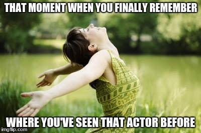 That moment when relief | THAT MOMENT WHEN YOU FINALLY REMEMBER WHERE YOU'VE SEEN THAT ACTOR BEFORE | image tagged in that moment when relief | made w/ Imgflip meme maker