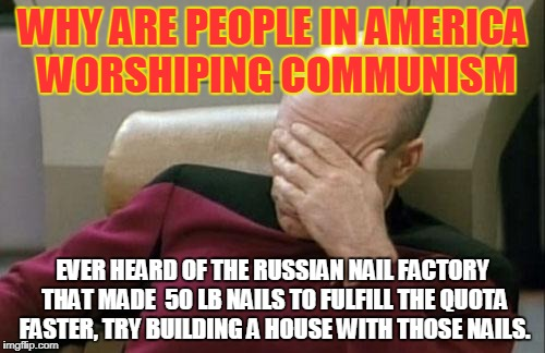 Problem with Communism  | WHY ARE PEOPLE IN AMERICA WORSHIPING COMMUNISM EVER HEARD OF THE RUSSIAN NAIL FACTORY THAT MADE  50 LB NAILS TO FULFILL THE QUOTA FASTER, TR | image tagged in memes,captain picard facepalm | made w/ Imgflip meme maker