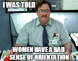 I WAS TOLD WOMEN HAVE A BAD SENSE OF ORIENTATION | made w/ Imgflip meme maker