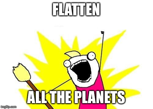 X All The Y Meme | FLATTEN ALL THE PLANETS | image tagged in memes,x all the y | made w/ Imgflip meme maker