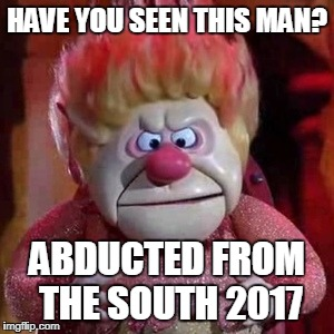 HAVE YOU SEEN THIS MAN? ABDUCTED FROM THE SOUTH 2017 | image tagged in heat miser | made w/ Imgflip meme maker