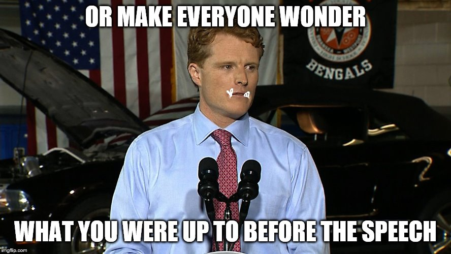 OR MAKE EVERYONE WONDER WHAT YOU WERE UP TO BEFORE THE SPEECH | made w/ Imgflip meme maker