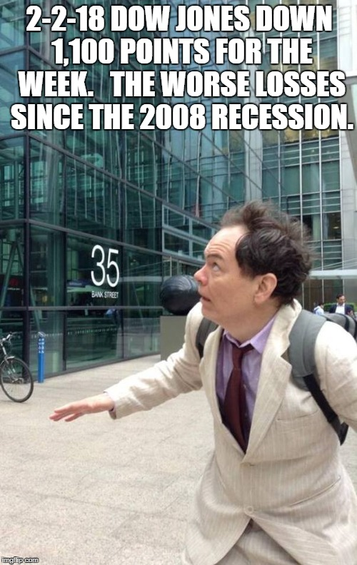 wall street dow jones stock market max keiser falling bankers go | 2-2-18 DOW JONES DOWN 1,100 POINTS FOR THE WEEK.   THE WORSE LOSSES SINCE THE 2008 RECESSION. | image tagged in wall street dow jones stock market max keiser falling bankers go | made w/ Imgflip meme maker