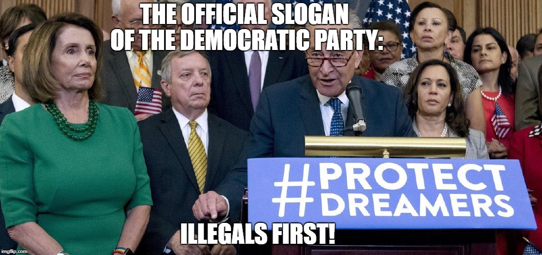 THE OFFICIAL SLOGAN OF THE DEMOCRATIC PARTY: ILLEGALS FIRST! | image tagged in illegal aliens,daca,democratic party | made w/ Imgflip meme maker