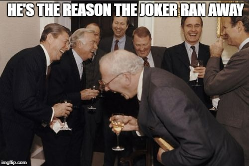 Laughing Men In Suits Meme | HE'S THE REASON THE JOKER RAN AWAY | image tagged in memes,laughing men in suits | made w/ Imgflip meme maker