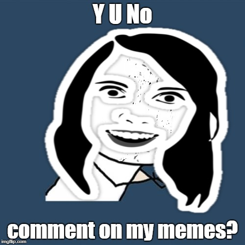 Y indeed!  | Y U No comment on my memes? | image tagged in y u no,overly attached girlfriend,memes | made w/ Imgflip meme maker