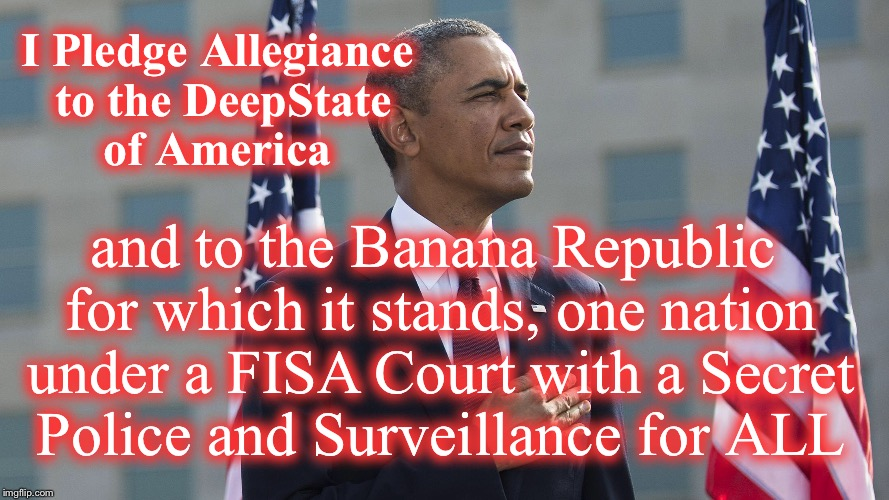 Banana Republic |  I Pledge Allegiance to the DeepState of America; and to the Banana Republic for which it stands, one nation under a FISA Court with a Secret Police and Surveillance for ALL | image tagged in deep state,obama,doj,donald trump,memo | made w/ Imgflip meme maker