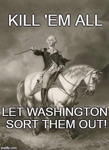 Arbiter of Truth | LET WASHINGTON SORT THEM OUT! KILL 'EM ALL | image tagged in adventures of george washington,sort 'em out,justice | made w/ Imgflip meme maker