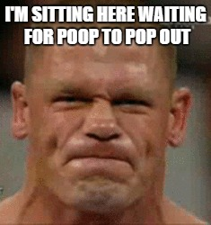 I'M SITTING HERE WAITING FOR POOP TO POP OUT | made w/ Imgflip meme maker